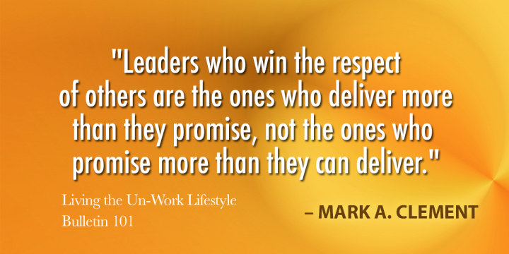 """""""Leaders who win the respect of others are the ones who deliver more than they promise, not the ones who promise more than they can deliver."""""""