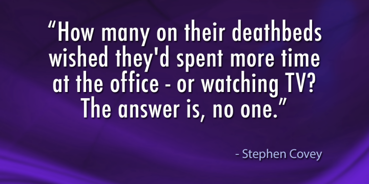 """How many on their deathbeds wished they'd spent more time at the office – or watching TV? The answer is, no one."""